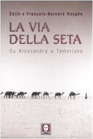 La Via della seta. Da Alessandro a Tamerlano. Libro di Édith e François-Bernard Huyghe